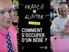 Francis & Gunter - comment s'occuper d'un bébé ?